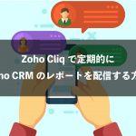 Zoho CliqにZoho CRMのレポートを定期的に配信する方法